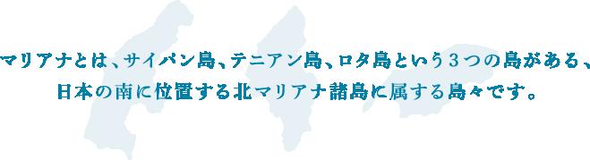 マリアナとは、サイパン島、テニアン島、ロタ島という3つの島がある、日本の南に位置する北マリアナ諸島に属する島々です。