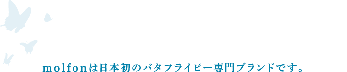 molfonは日本初のバタフライピー専門ブランドです。